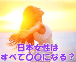 日本女性はすべて〇〇になる