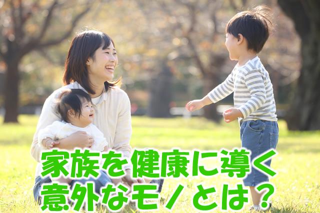 家族を健康に導く意外なモノとは?