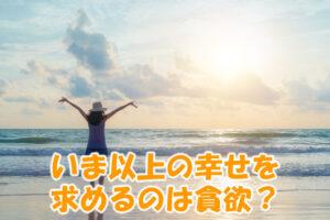 いま以上の幸せを求めるのは貪欲?